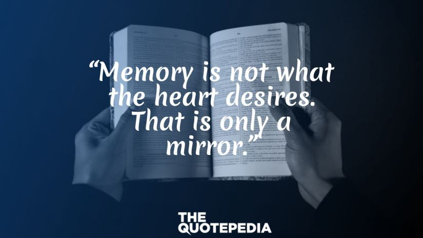 """""""Memory is not what the heart desires. That is only a mirror."""""""