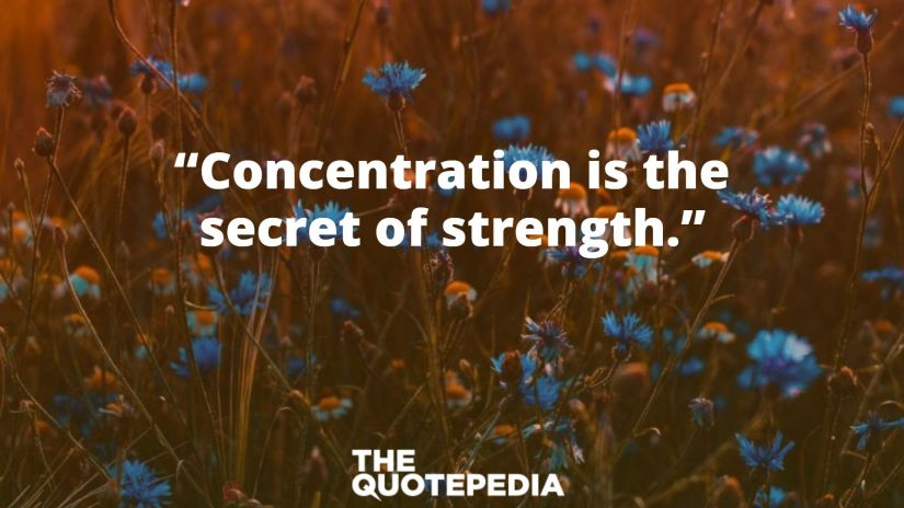 """""""Concentration is the secret of strength."""""""