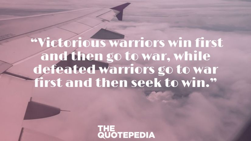 """Victorious warriors win first and then go to war, while defeated warriors go to war first and then seek to win."""