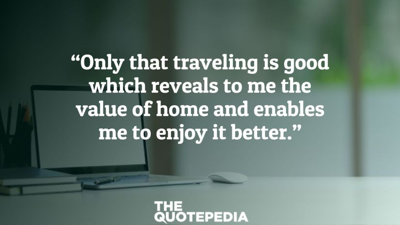 """Only that traveling is good which reveals to me the value of home and enables me to enjoy it better."""