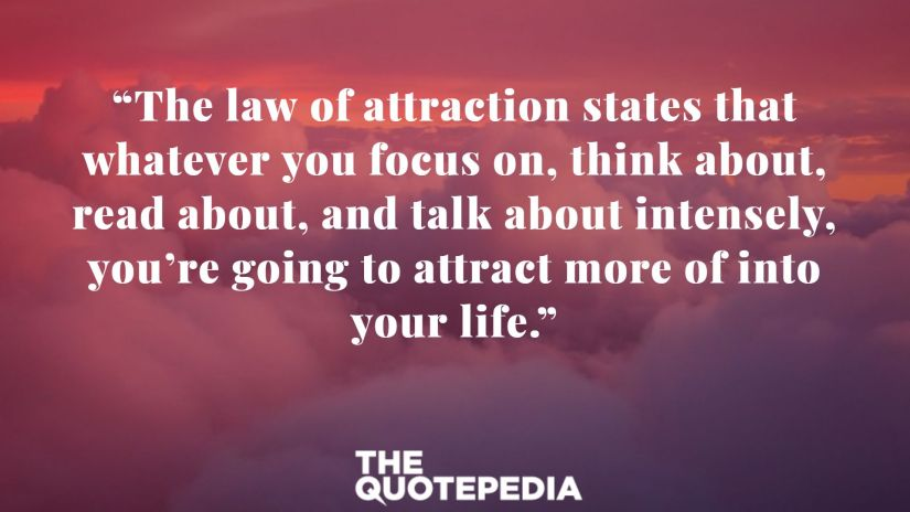 """The law of attraction states that whatever you focus on, think about, read about, and talk about intensely, you're going to attract more of into your life."""