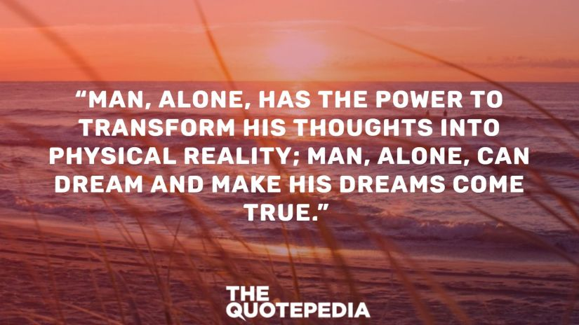 """Man, alone, has the power to transform his thoughts into physical reality; man, alone, can dream and make his dreams come true."""