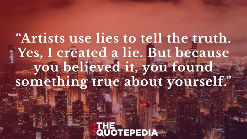 """""""Artists use lies to tell the truth. Yes, I created a lie. But because you believed it, you found something true about yourself."""""""