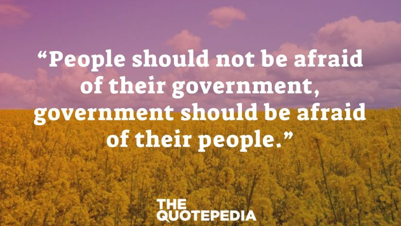 """""""People should not be afraid of their government, government should be afraid of their people."""""""