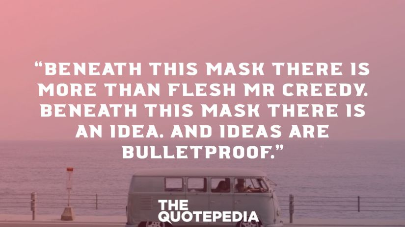 """""""Beneath this mask there is more than flesh Mr Creedy. Beneath this mask there is an idea. And ideas are bulletproof."""""""