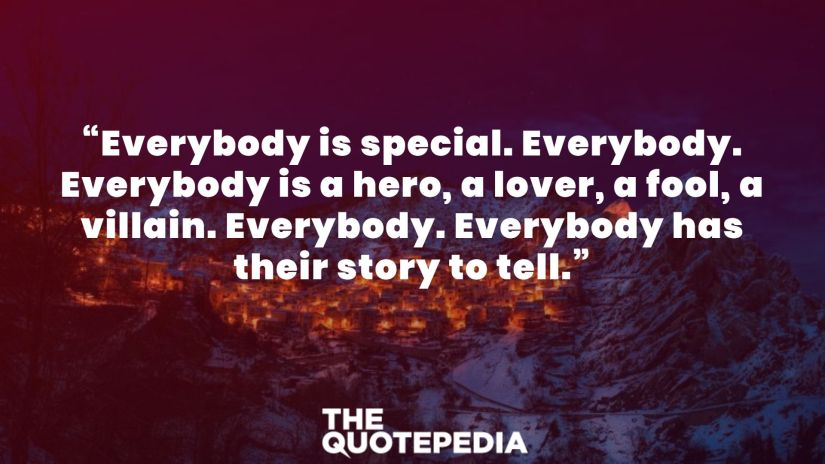 """""""Everybody is special. Everybody. Everybody is a hero, a lover, a fool, a villain. Everybody. Everybody has their story to tell."""""""