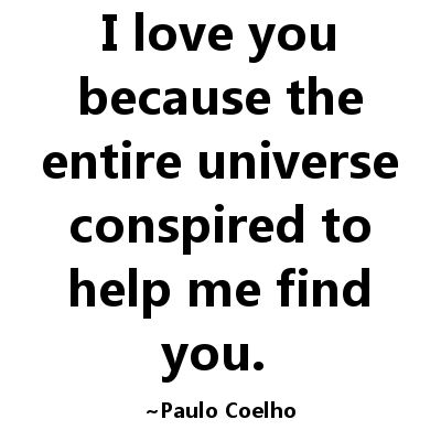 I love you because the entire universer conspired...