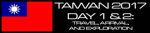 Travels: Taiwan 2017 Day 1 & 2: Travel,. Arrival & Exploration