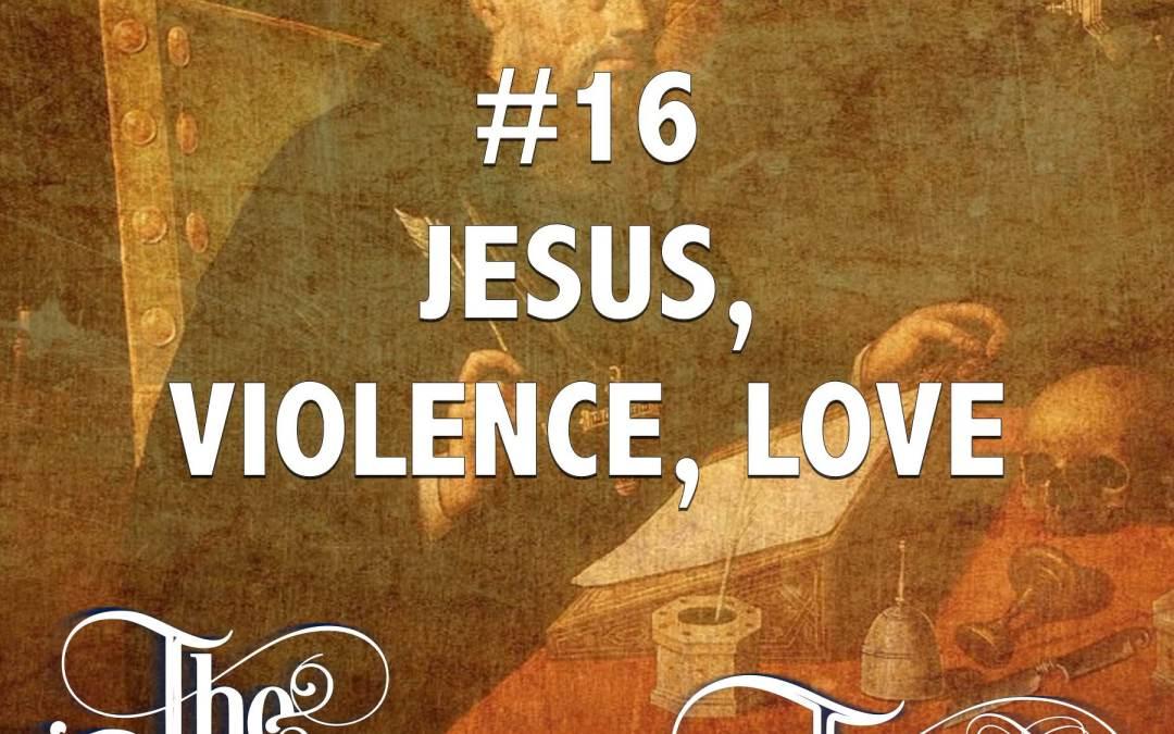 #16 – Jesus, Violence, Love