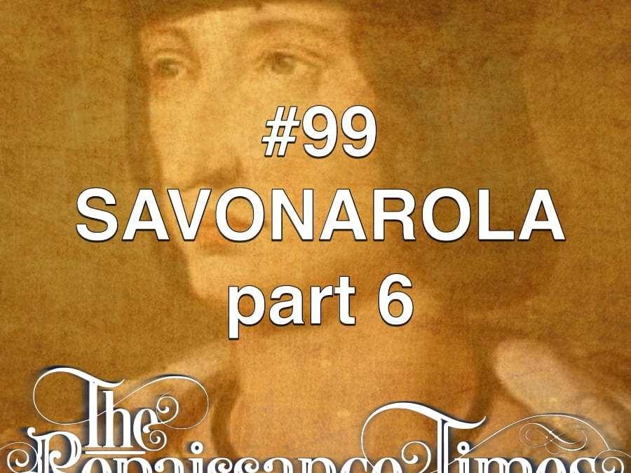 #99 – Savonarola Part 6