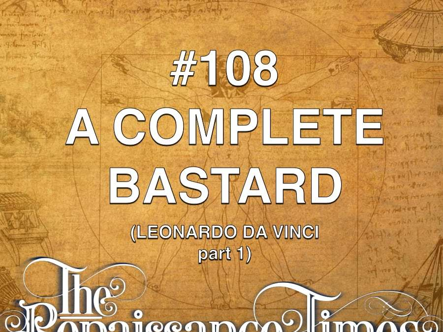 #108 – Leonardo da Vinci Part 1 – A Complete Bastard