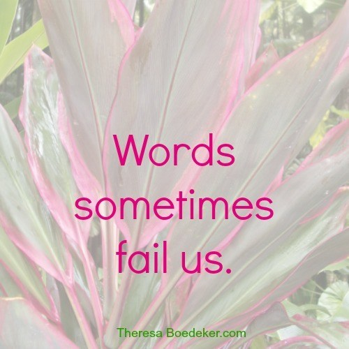 Words can only communicate so much, and then they fail us.