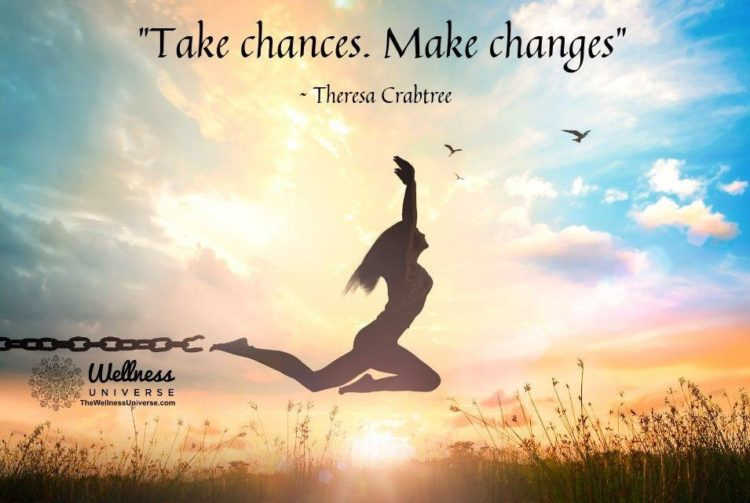 Take chances. Make changes.