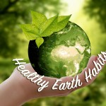 Healthy Earth Habits: Easy Things You Can Do to Preserve Our Planet