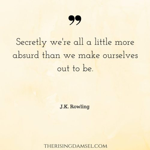 Secretly we're all a little more absurd than we make ourselves out to be. The Rising Damsel quotes #jkrowling #girlboss