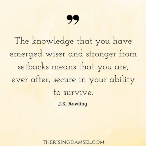 The knowledge that you have emerged wiser and stronger from setbacks means that you are, ever after, secure in your ability to survive JK Rowling. The Rising Damsel #quotes #stronger #wiser #ability #knowledge