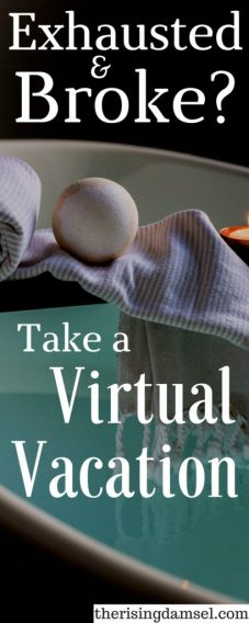 Exhausted and Broke? You can still take a dream virtual vacation from your home! Here's how. The Rising Damsel