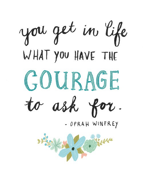 You get in life what you have the courage to ask for. -Oprah Winfrey