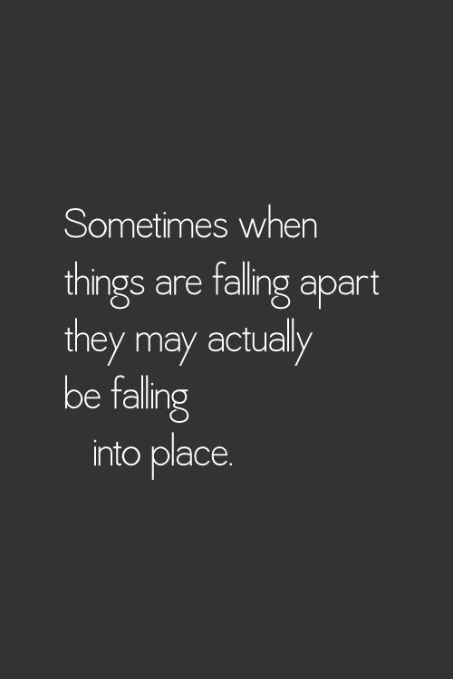 Sometimes when things are falling apart they may actually be falling into place