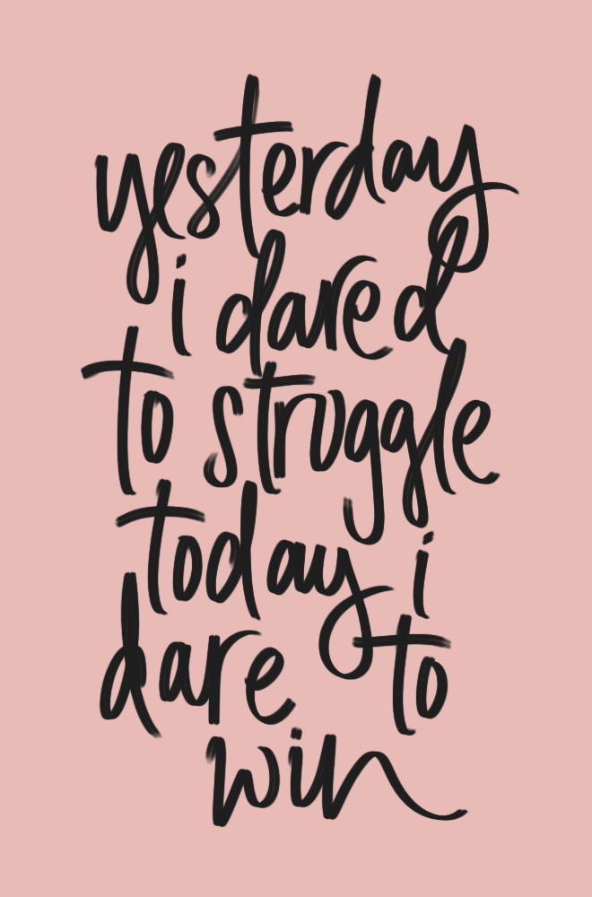 Yesterday I dared to struggle. Today I dare to win