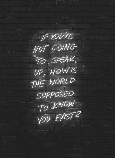 If you're not going to speak up, how is the world supposed to know you exist?