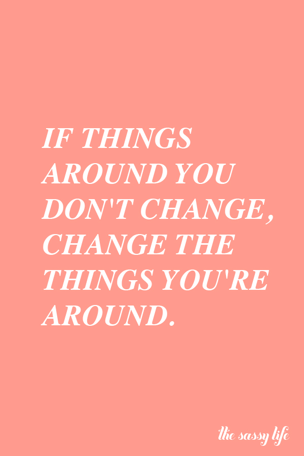 If things around you don't change, change the things you're around