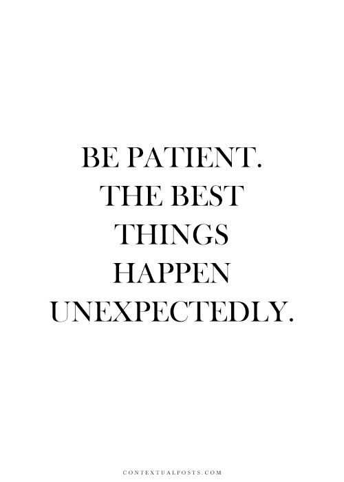 Be Patient. The best things happen unexpectedly.