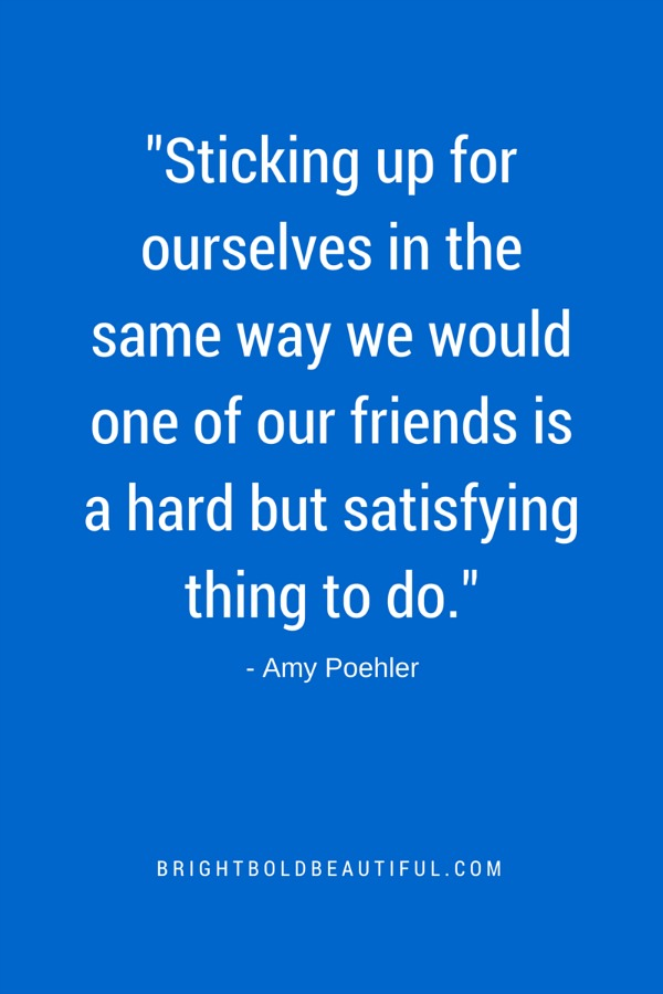 Sticking up for ourselves in the same way we would one of our friends is a hard but satisfying thing to do - Amy Poehler