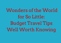 Wonders of the World for So Little- Budget Travel Tips Well Worth Knowing