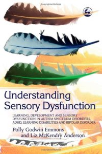 Understanding Sensory Dysfunction: Learning, Development and Sensory Dysfunction in Autism Spectrum Disorders