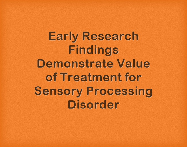 Is Sensory Processing Disorder Real >> Early Research Findings Show Value Of Treatment For Sensory
