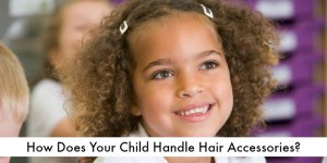 How Does Your Child Handle Hair Accessories?