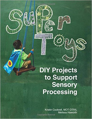 Super Toys: DIY Sensory Toys and Projects to Support Sensory Processing: A maker's guide to creating personalized sensory tools and toys for children