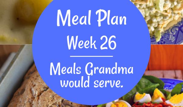 Weekly Meal Plan, Week 26 – Meals Grandma Would Serve