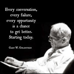 Every conversation, every failure, every opportunity, is a chance to get better. Starting today. ~ Gary W. Goldstein