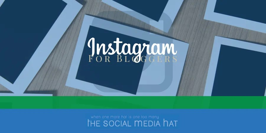 How Bloggers Can Leverage Instagram - The Social Media Hat