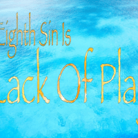 The Eighth Sin Is Lack Of Play