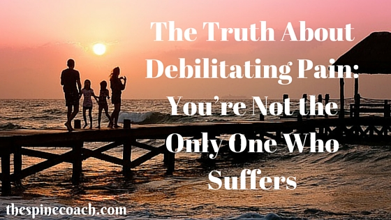 The Truth About Debilitating Pain- You're Not the Only One Who Suffers