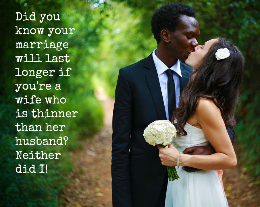 Did you know your marriage will last longer if you're a wife who is thinner than her husband? Neither did I!