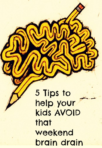 5 Tips to help your kids AVOID that weekend brain drain