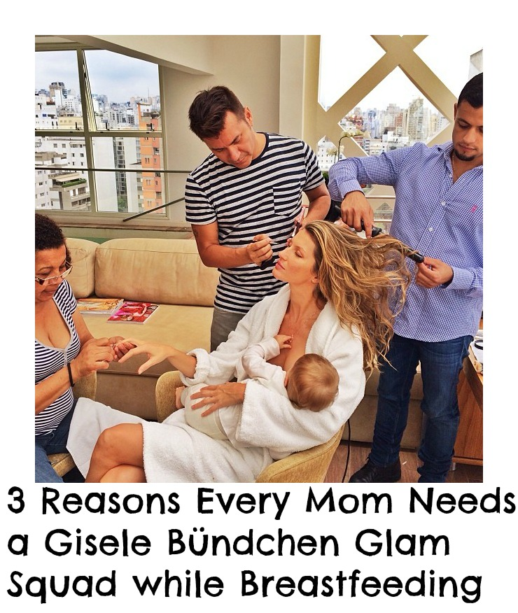 3 Reasons Every Mom Needs a Gisele Bündchen Glam Squad while Breastfeeding