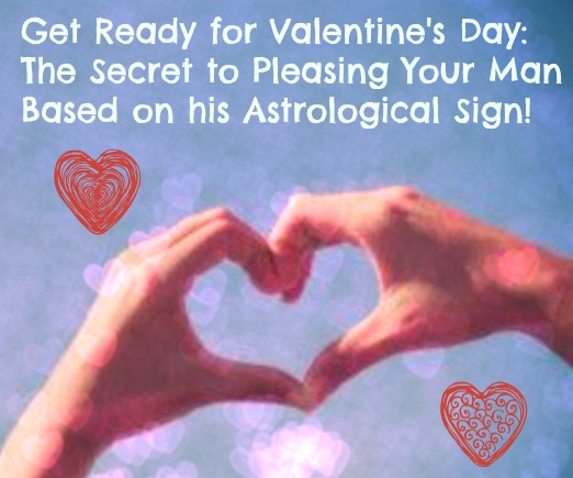 Get Ready for Valentine's Day: The Secret to Pleasing Your Man Based on his Astrological Sign!
