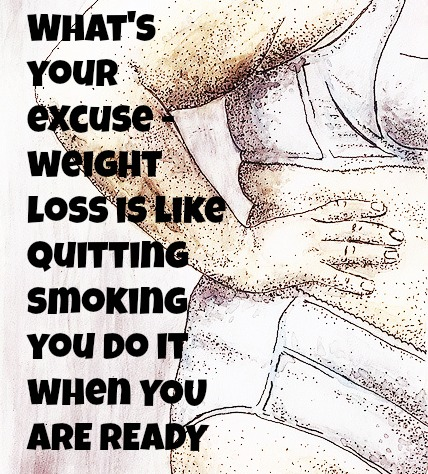 What's your excuse-losing weight is like quitting smoking you do it when YOU ARE READY