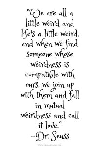 """We are all a little weird and life's a little weird, and when we find someone whose weirdness is compatible with ours, we join up with them and fall in mutual weirdness and call it love."""