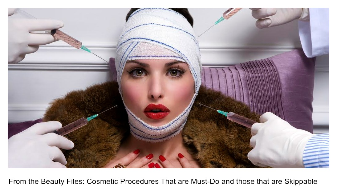 From the Beauty Files: Cosmetic Procedures That are Must-Do and those that are Skippable