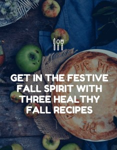 Get in the Festive Fall Spirit with three Healthy Fall Recipes
