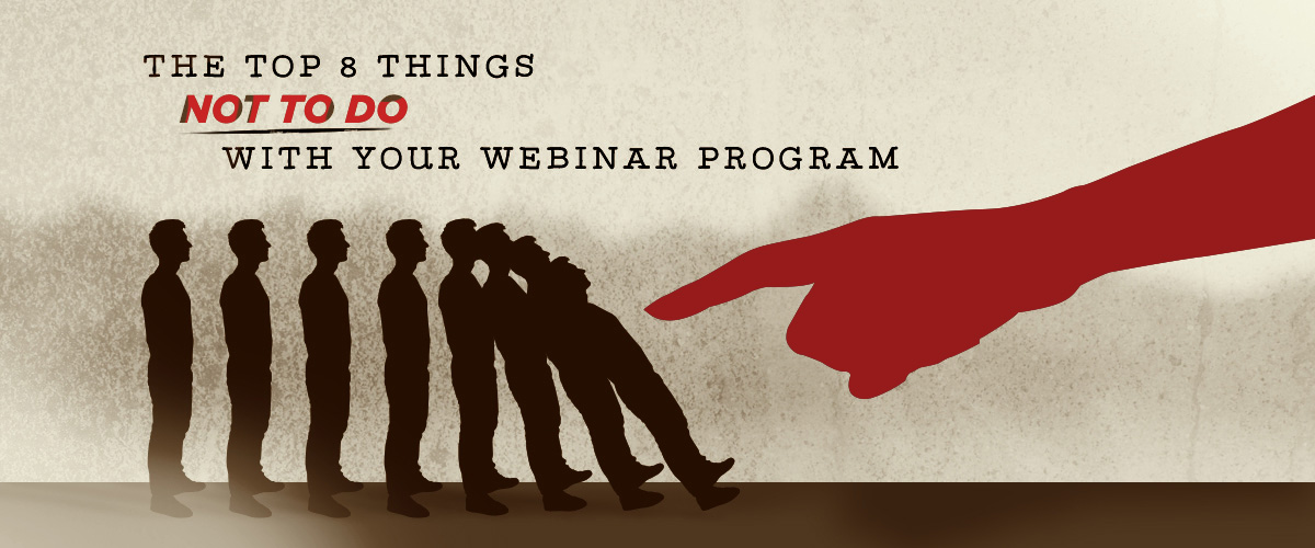 The Top 8 Things NOT TO DO with Your Webinar Program