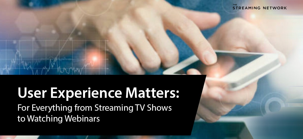 User Experience Matters: For Everything from Streaming TV Shows to Watching Webinars