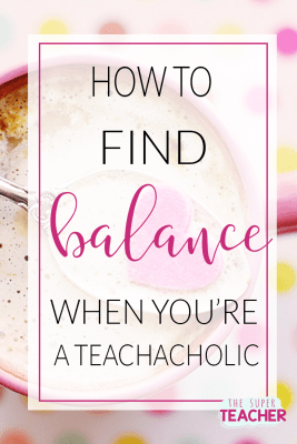 How to Find Balance as  a Teachaholic