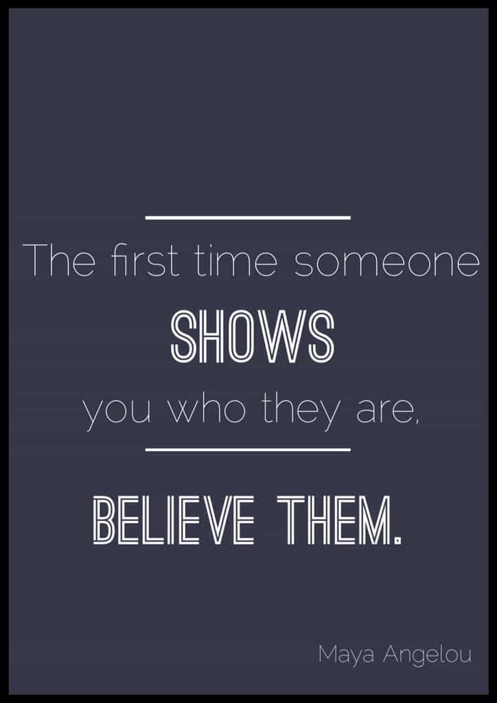 "Maya Angelou quotes about life. ""The first time someone shows you who they are. Believe them."" Maya Angelou"